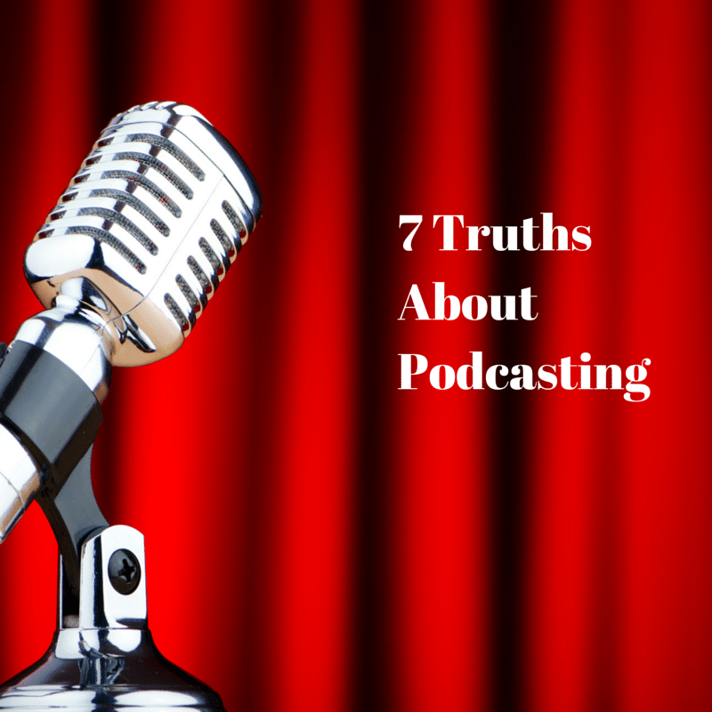 7 Truths when Creating your Own Podcast