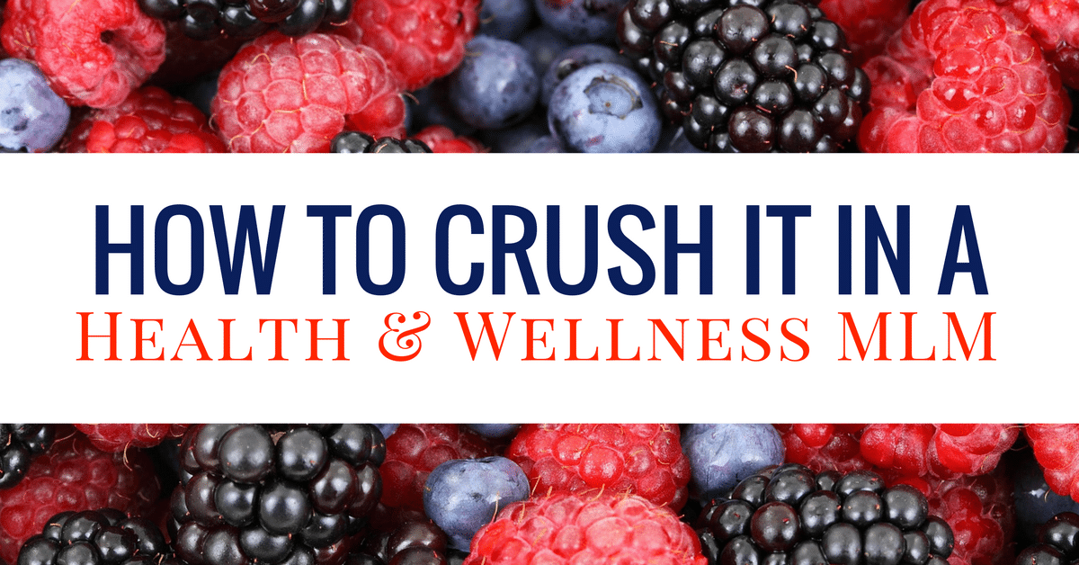 Lifestyle Wellness Blog Posts 2016 6 26 Berry Berry Good For You >> 4 Tips To Crush It In A Health And Wellness Mlm