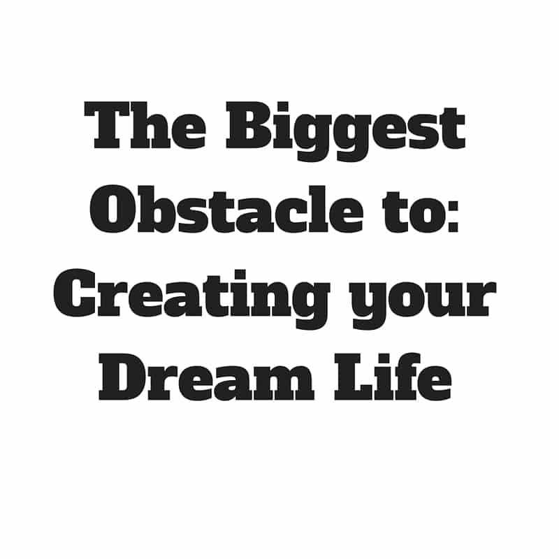 The Biggest Obstacle to_Creating your Dream Life