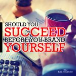 Should you Succeed Before you Brand Yourself?