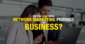 Do you lead with Network Marketing Business or Product?