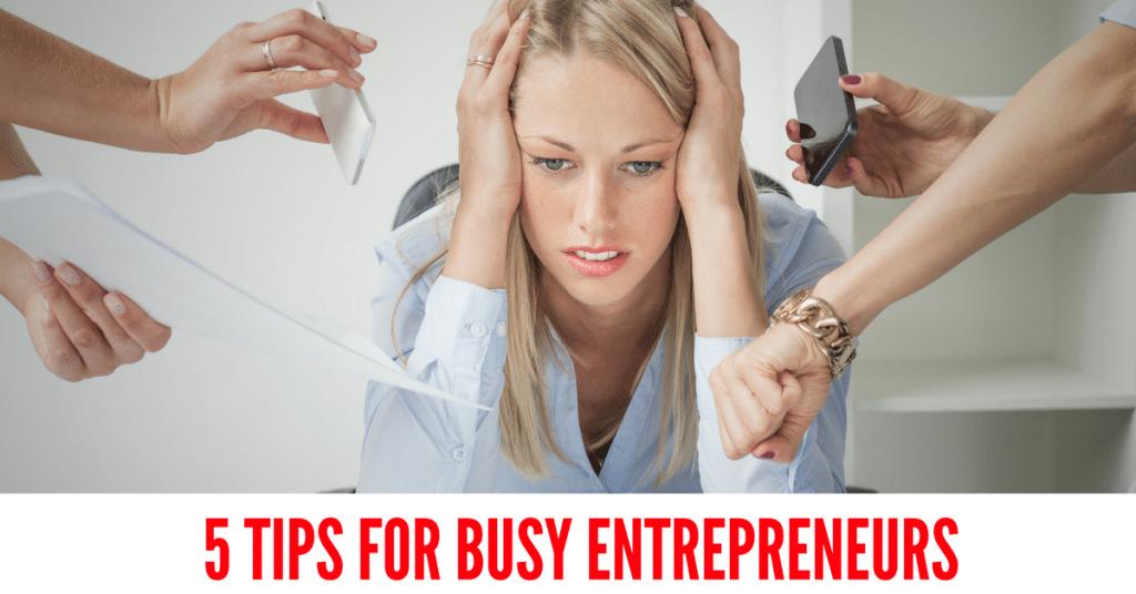 5 Tips For Busy Entrepreneurs