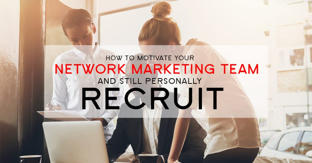 How to Motivate Your Network Marketing Team and Still Personally Recruit
