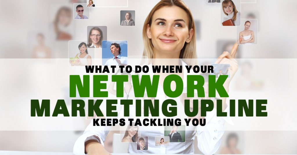 What To Do When Your Network Marketing Upline Keeps Tackling You