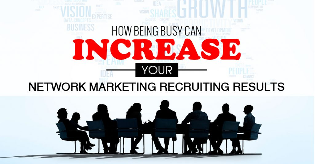 How Being Busy Can Increase Your Network Marketing Recruiting Results