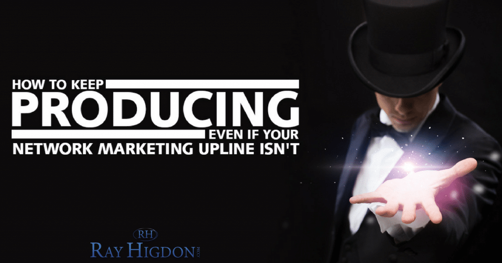How To Keep Producing Even If Your Network Marketing Upline Isn't