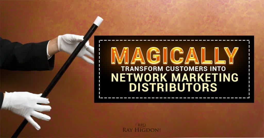 Magically Transform Customers Into Network Marketing Distributors