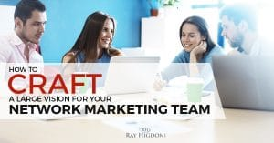 How To Craft A Large Vision For Your Network Marketing Team