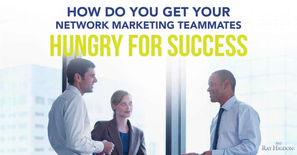 How Do You Get Your Network Marketing Teammates Hungry For Success