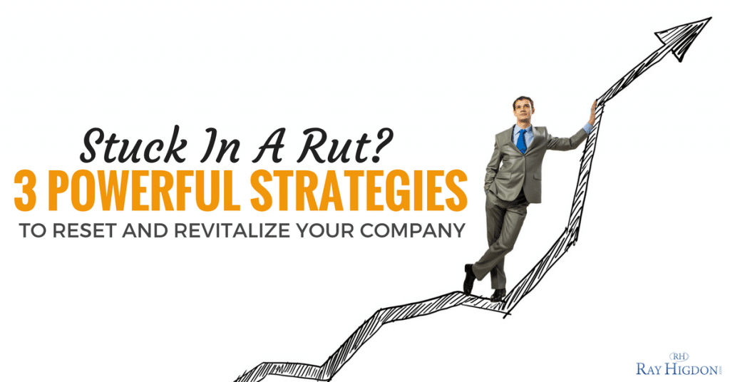 Stuck in A Rut? 3 Powerful Strategies To Reset and Revitalize Your Company
