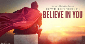 How To Be Successful In Network Marketing & Get Others To Believe In You