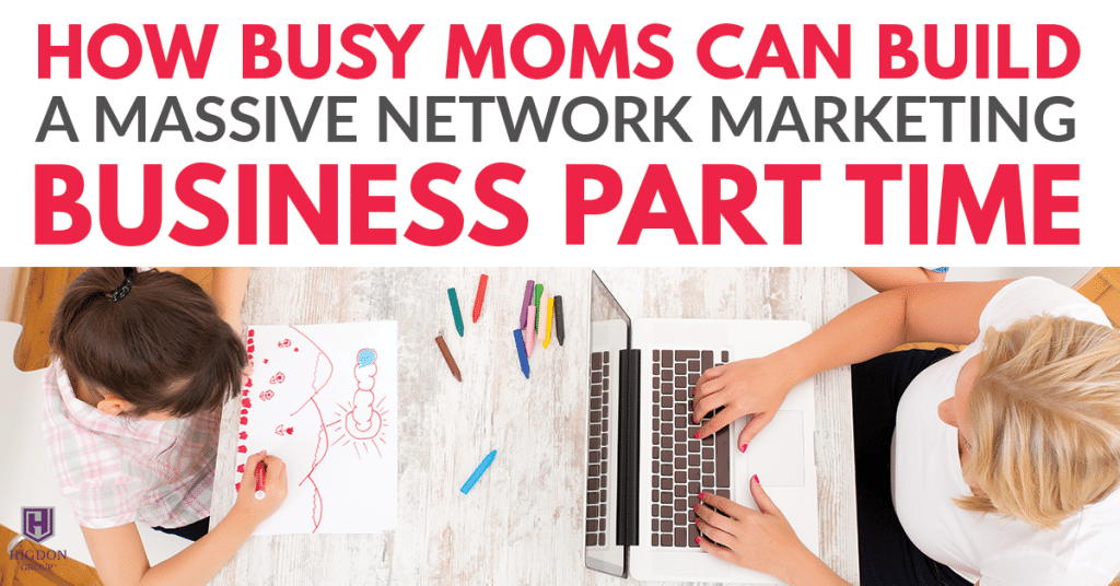 How Busy Moms Can Build A Massive Network Marketing Business Part Time