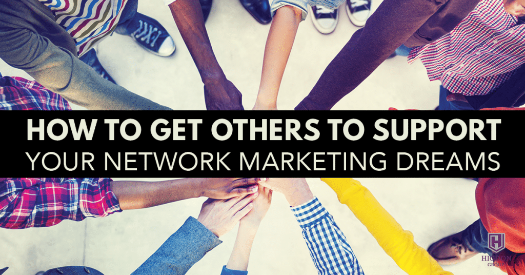 How To Get Others To Support Your Network Marketing Dreams