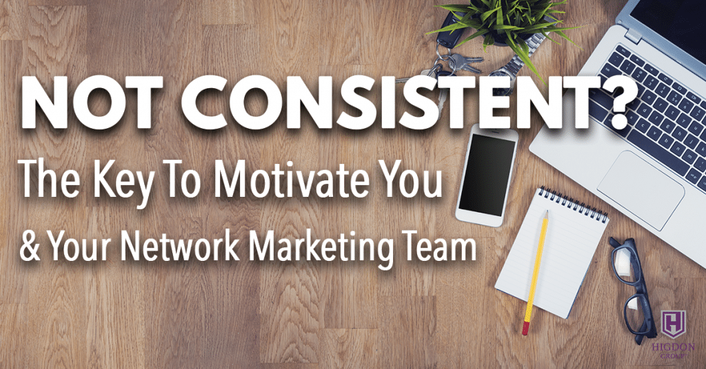 Not Consistent? Here's The Key To Motivate You and Your Network Marketing Team