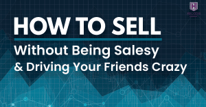 How To Sell Without Being Salesy & Driving Your Friends Crazy